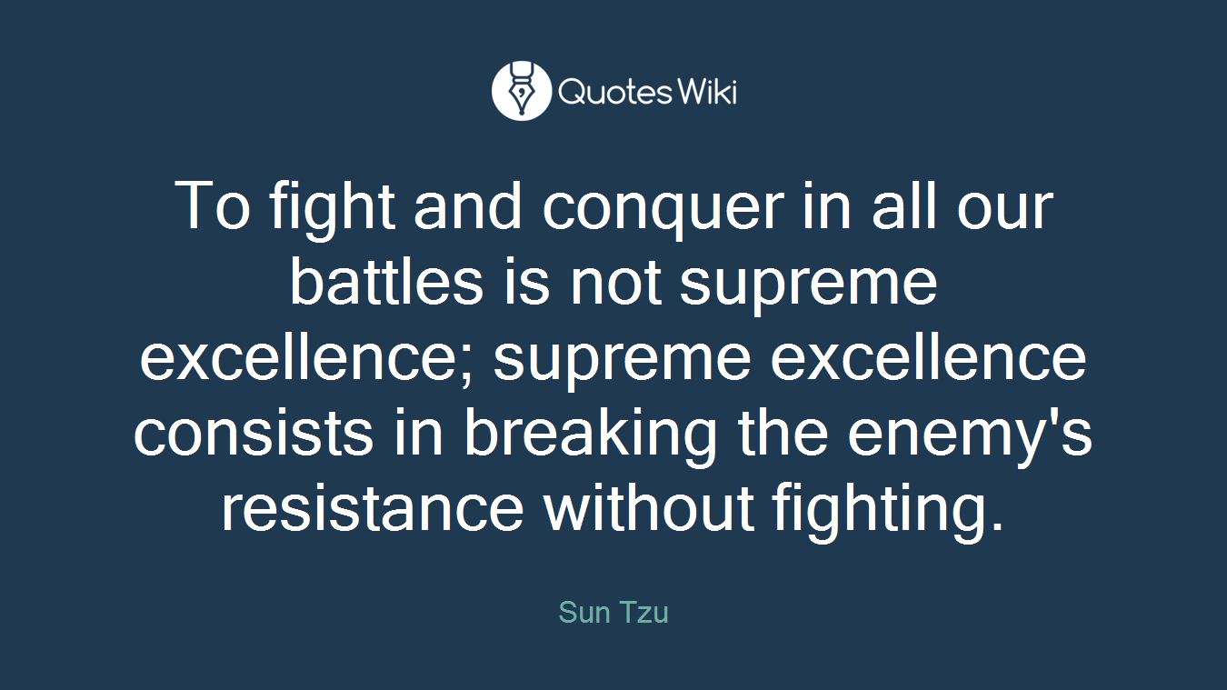 To fight and conquer in all our battles is not supreme excellence; supreme excellence consists in breaking the enemy's resistance without fighting.