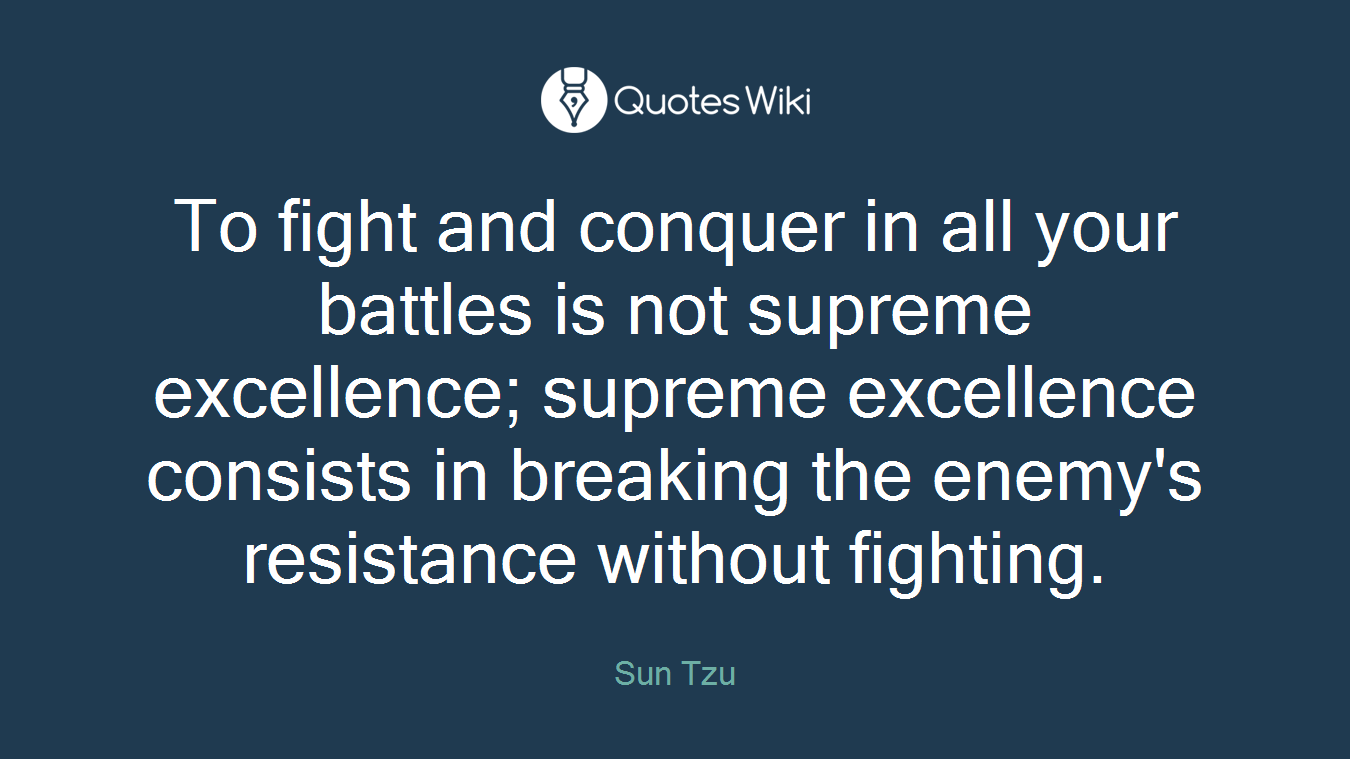 To fight and conquer in all your battles is not supreme excellence; supreme excellence consists in breaking the enemy's resistance without fighting.