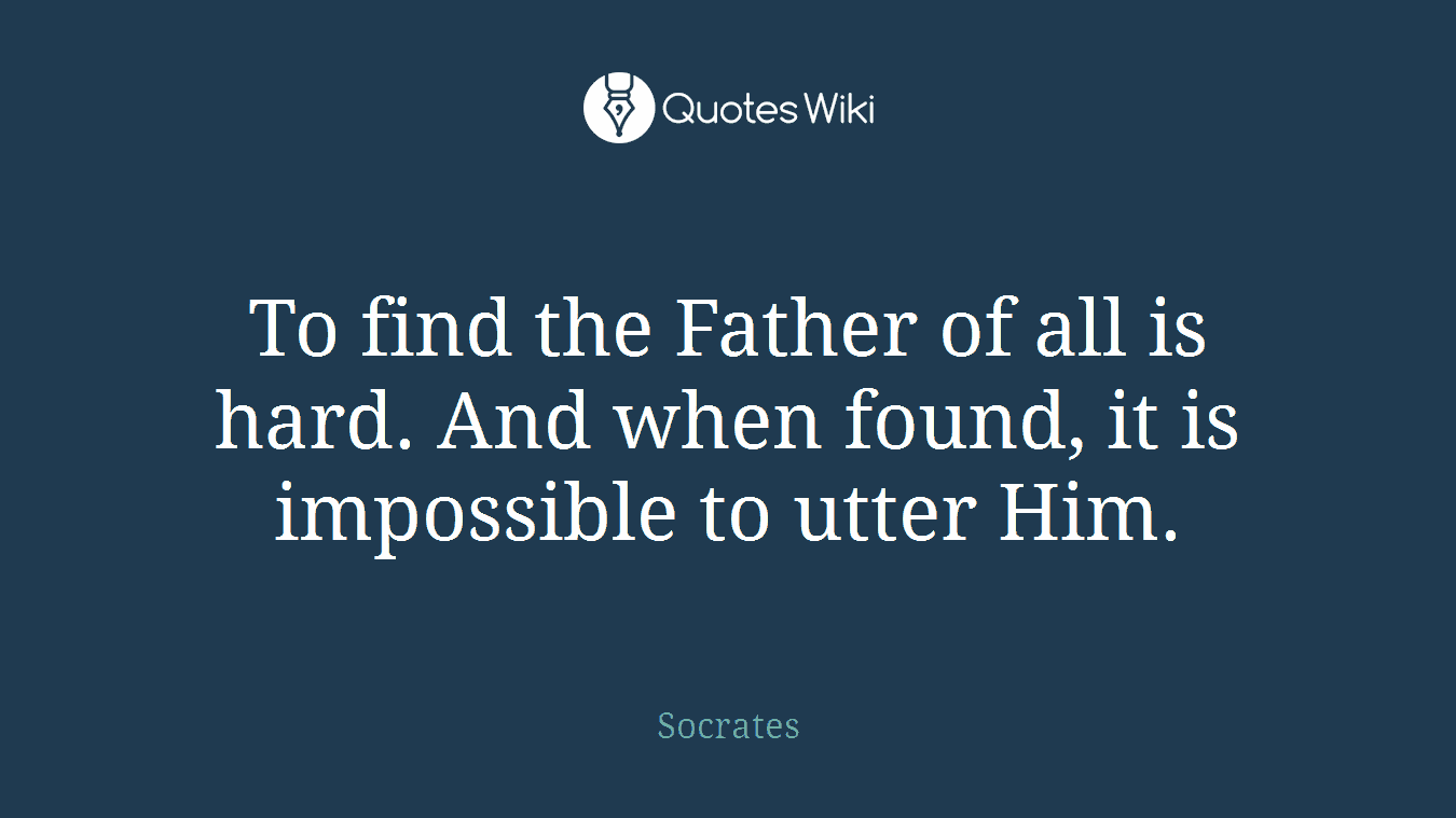 To find the Father of all is hard. And when found, it is impossible to utter Him.