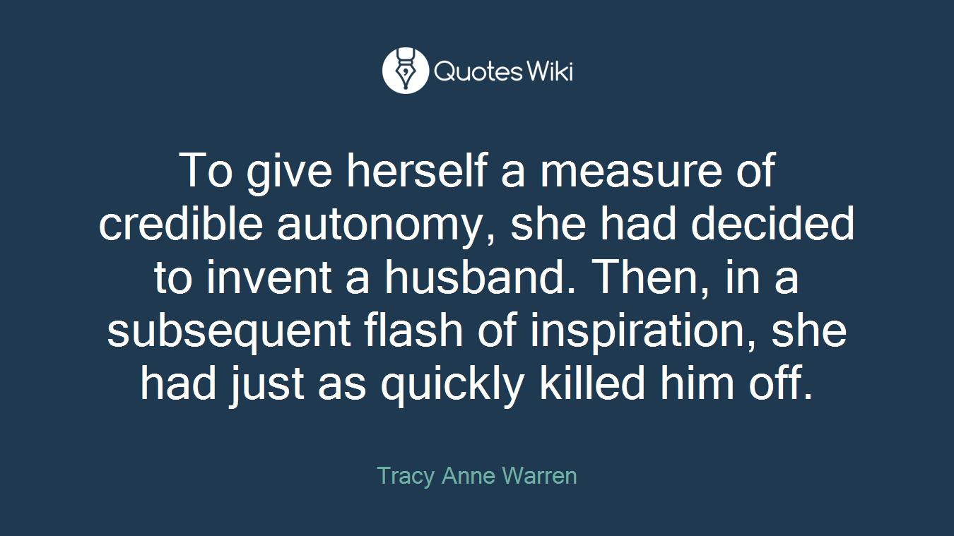 To give herself a measure of credible autonomy, she had decided to invent a husband. Then, in a subsequent flash of inspiration, she had just as quickly killed him off.