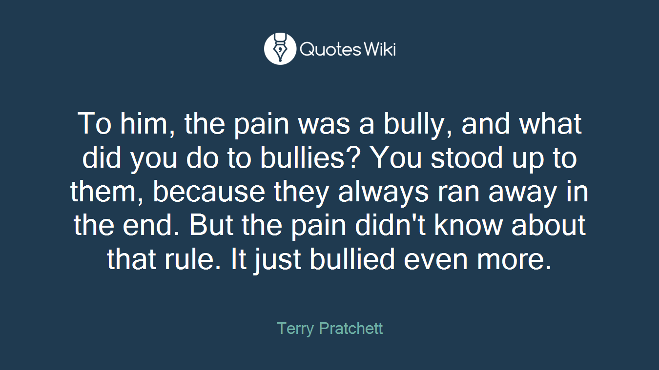 To him, the pain was a bully, and what did you do to bullies? You stood up to them, because they always ran away in the end. But the pain didn't know about that rule. It just bullied even more.