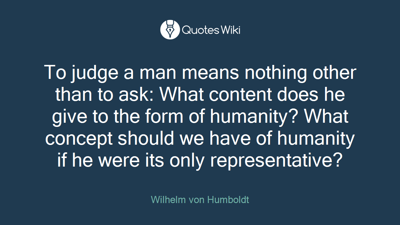 To judge a man means nothing other than to ask: What content does he give to the form of humanity? What concept should we have of humanity if he were its only representative?