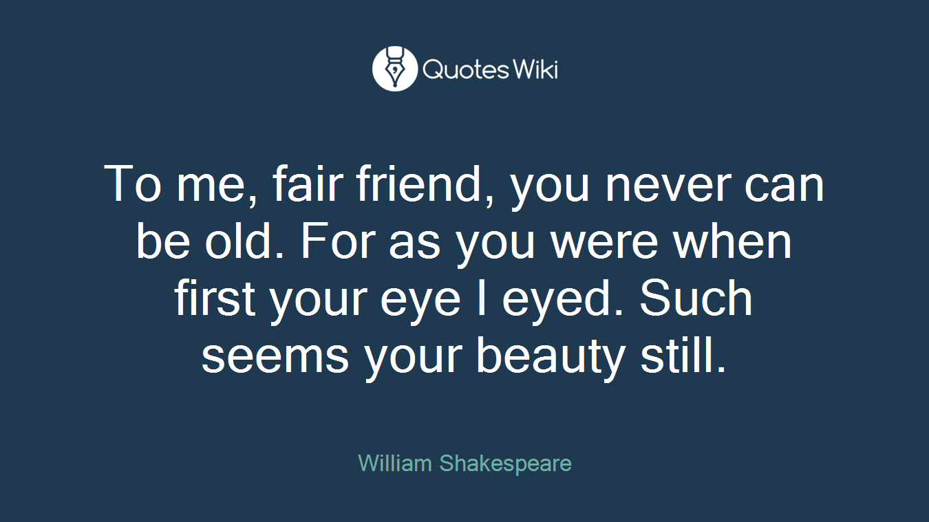 To me, fair friend, you never can be old. For as you were when first your eye I eyed. Such seems your beauty still.