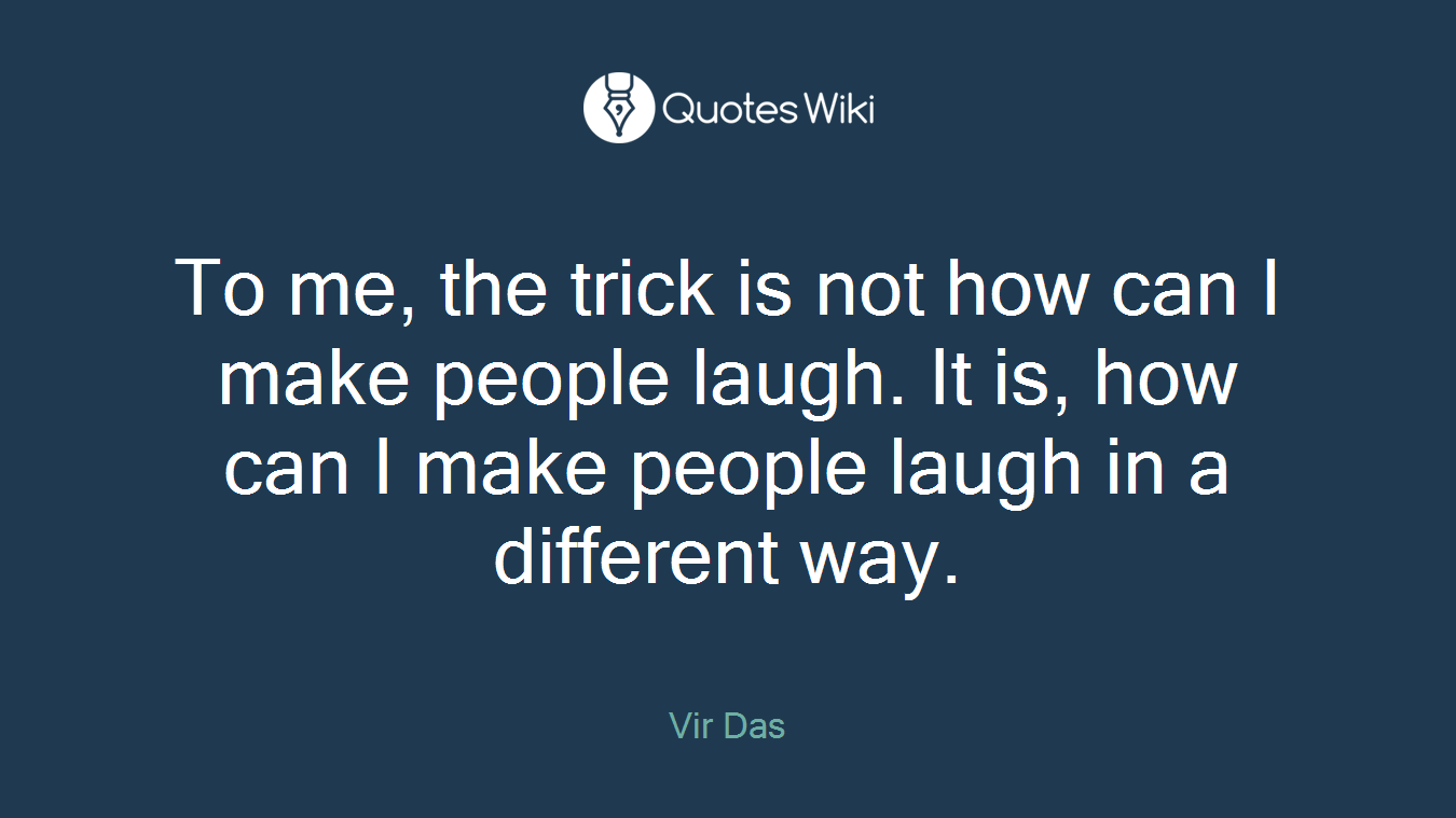 To me, the trick is not how can I make people laugh. It is, how can I make people laugh in a different way.