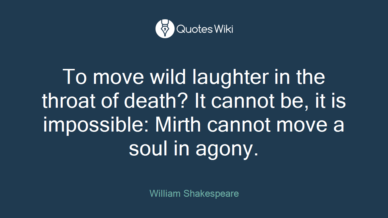 To move wild laughter in the throat of death? It cannot be, it is impossible: Mirth cannot move a soul in agony.