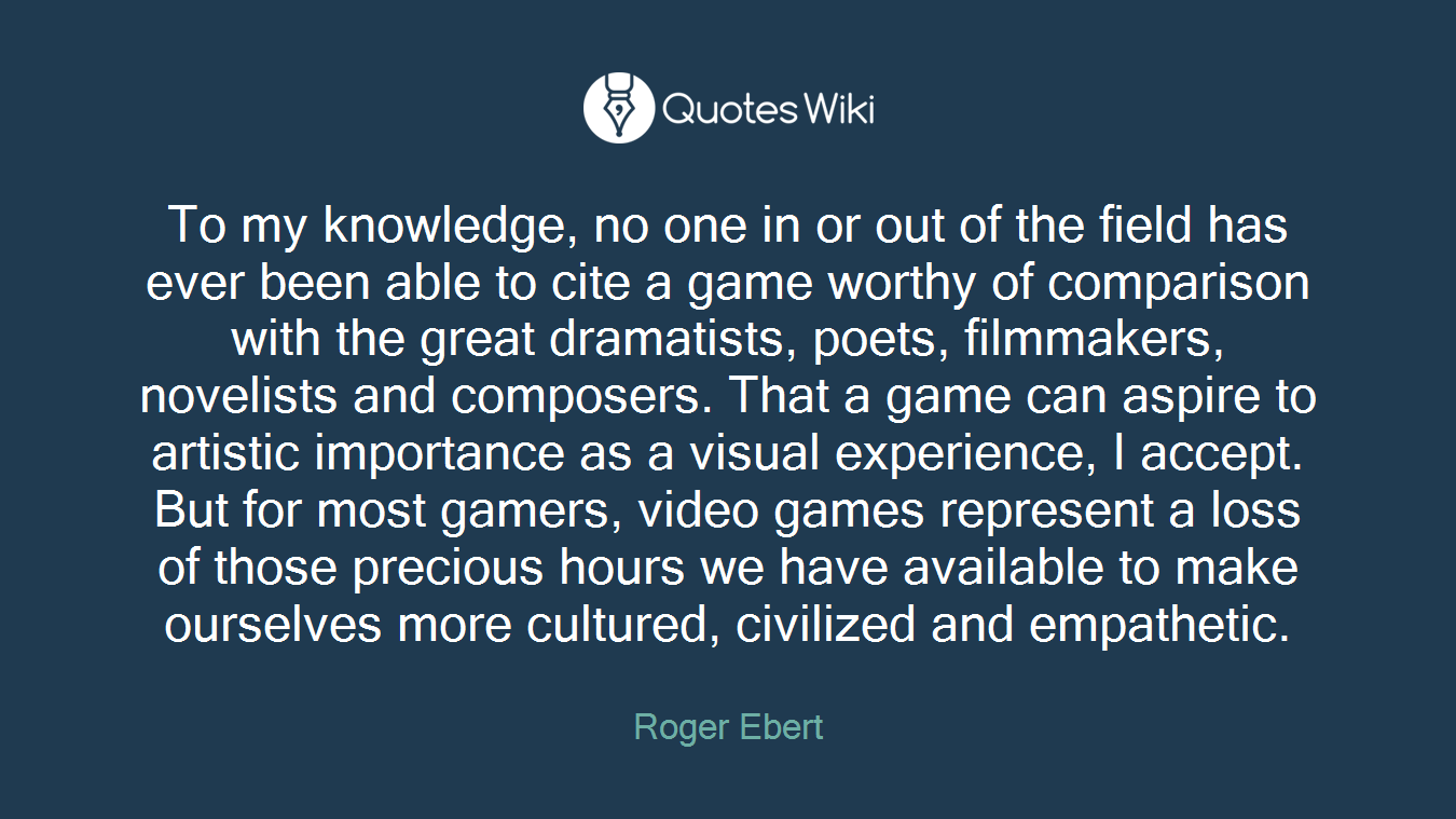 To my knowledge, no one in or out of the field has ever been able to cite a game worthy of comparison with the great dramatists, poets, filmmakers, novelists and composers. That a game can aspire to artistic importance as a visual experience, I accept. But for most gamers, video games represent a loss of those precious hours we have available to make ourselves more cultured, civilized and empathetic.