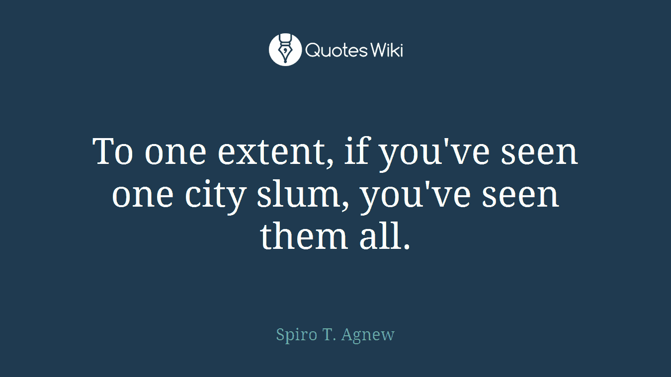 To one extent, if you've seen one city slum, you've seen them all.
