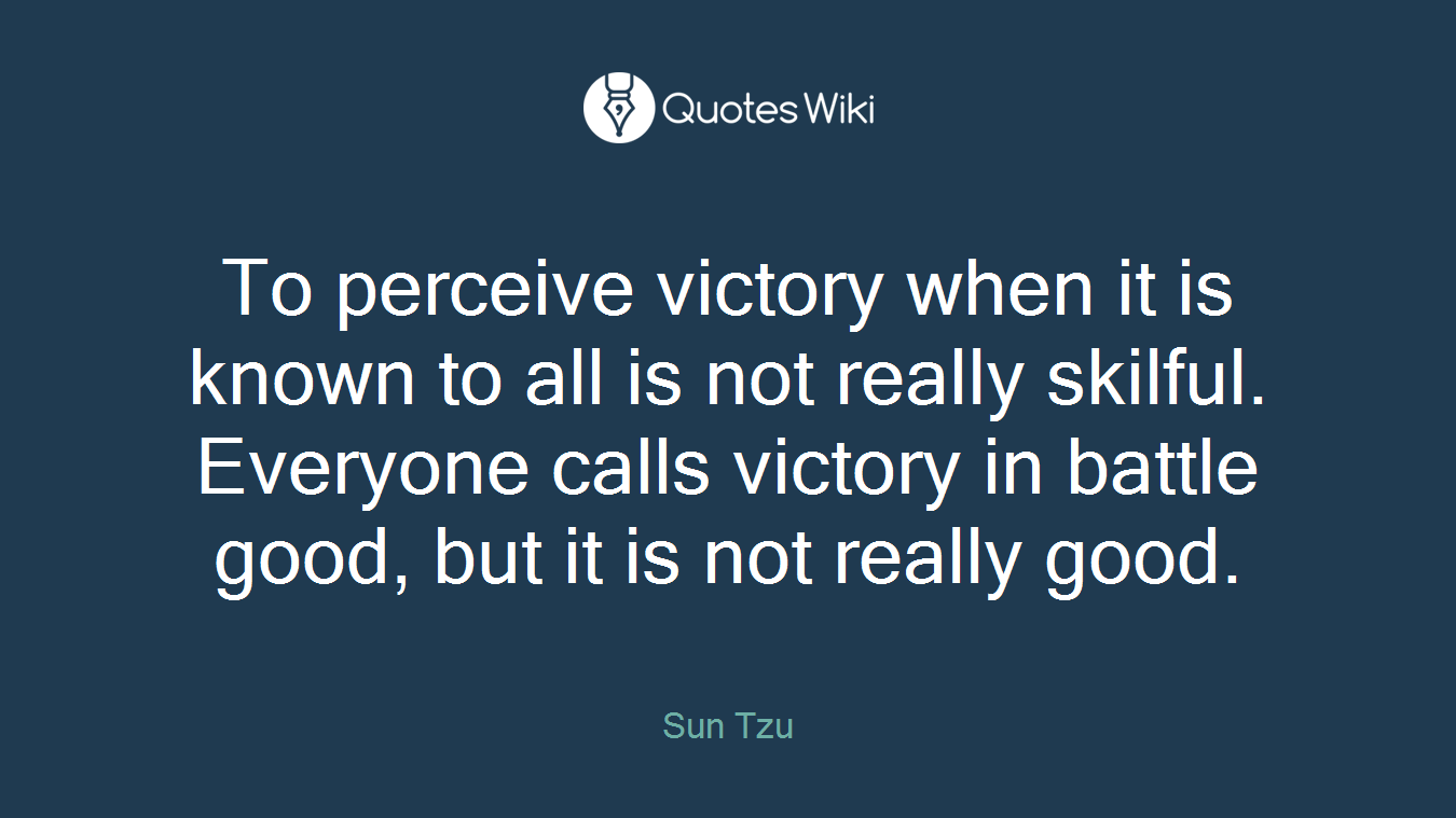 To perceive victory when it is known to all is not really skilful. Everyone calls victory in battle good, but it is not really good.