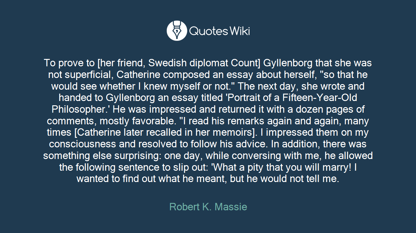 "To prove to [her friend, Swedish diplomat Count] Gyllenborg that she was not superficial, Catherine composed an essay about herself, ""so that he would see whether I knew myself or not."" The next day, she wrote and handed to Gyllenborg an essay titled 'Portrait of a Fifteen-Year-Old Philosopher.' He was impressed and returned it with a dozen pages of comments, mostly favorable. ""I read his remarks again and again, many times [Catherine later recalled in her memoirs]. I impressed them on my consciousness and resolved to follow his advice. In addition, there was something else surprising: one day, while conversing with me, he allowed the following sentence to slip out: 'What a pity that you will marry! I wanted to find out what he meant, but he would not tell me."