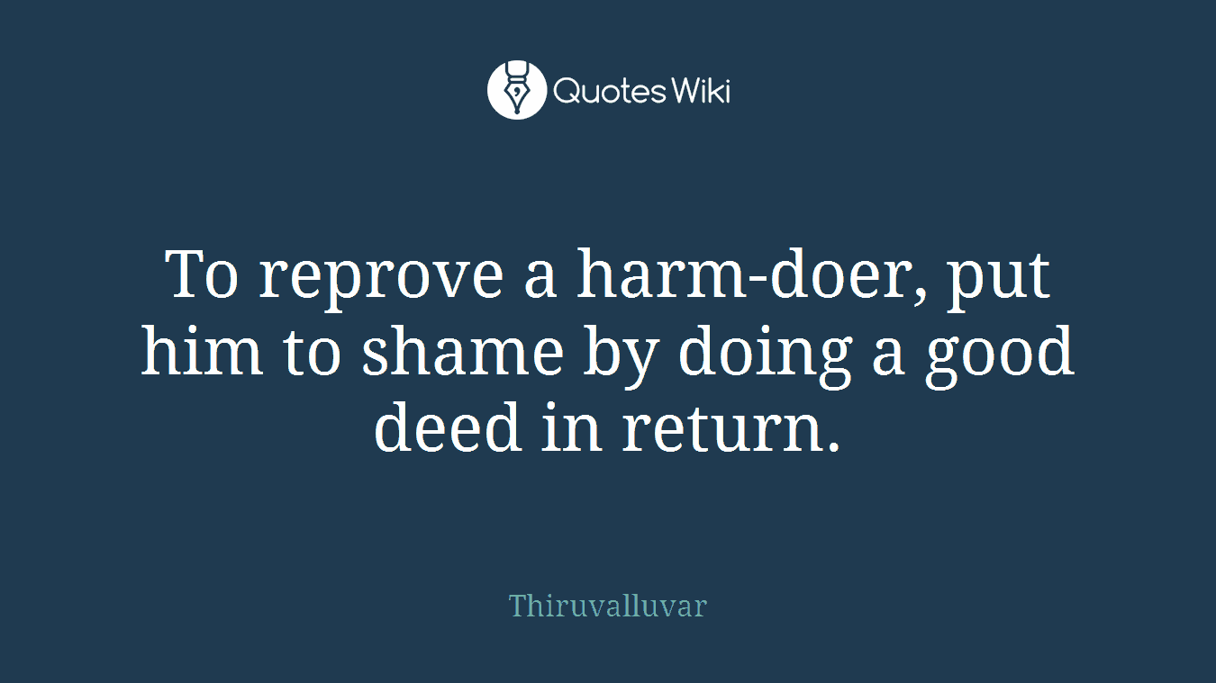 To reprove a harm-doer, put him to shame by doing a good deed in return.