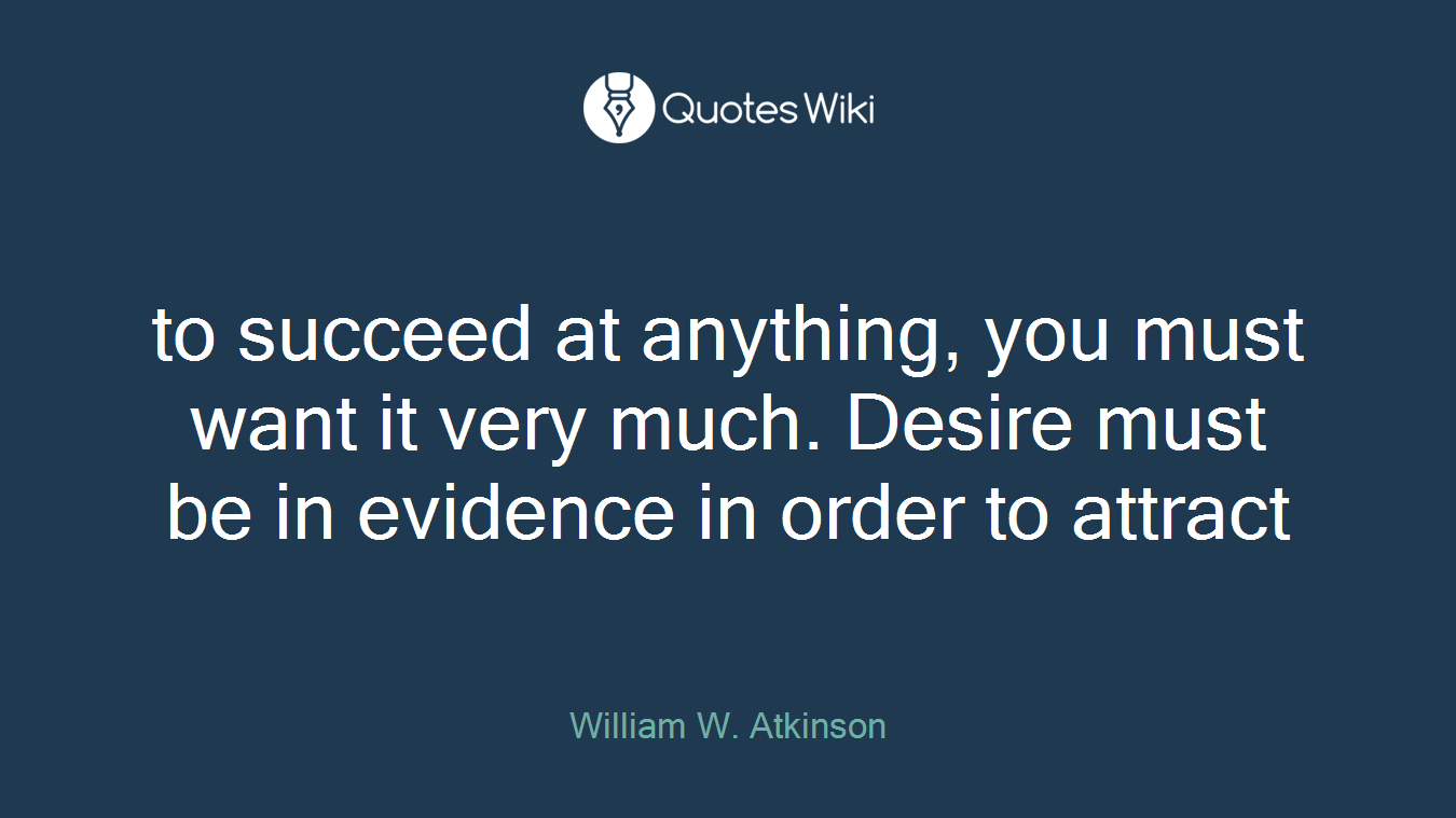 to succeed at anything, you must want it very much. Desire must be in evidence in order to attract