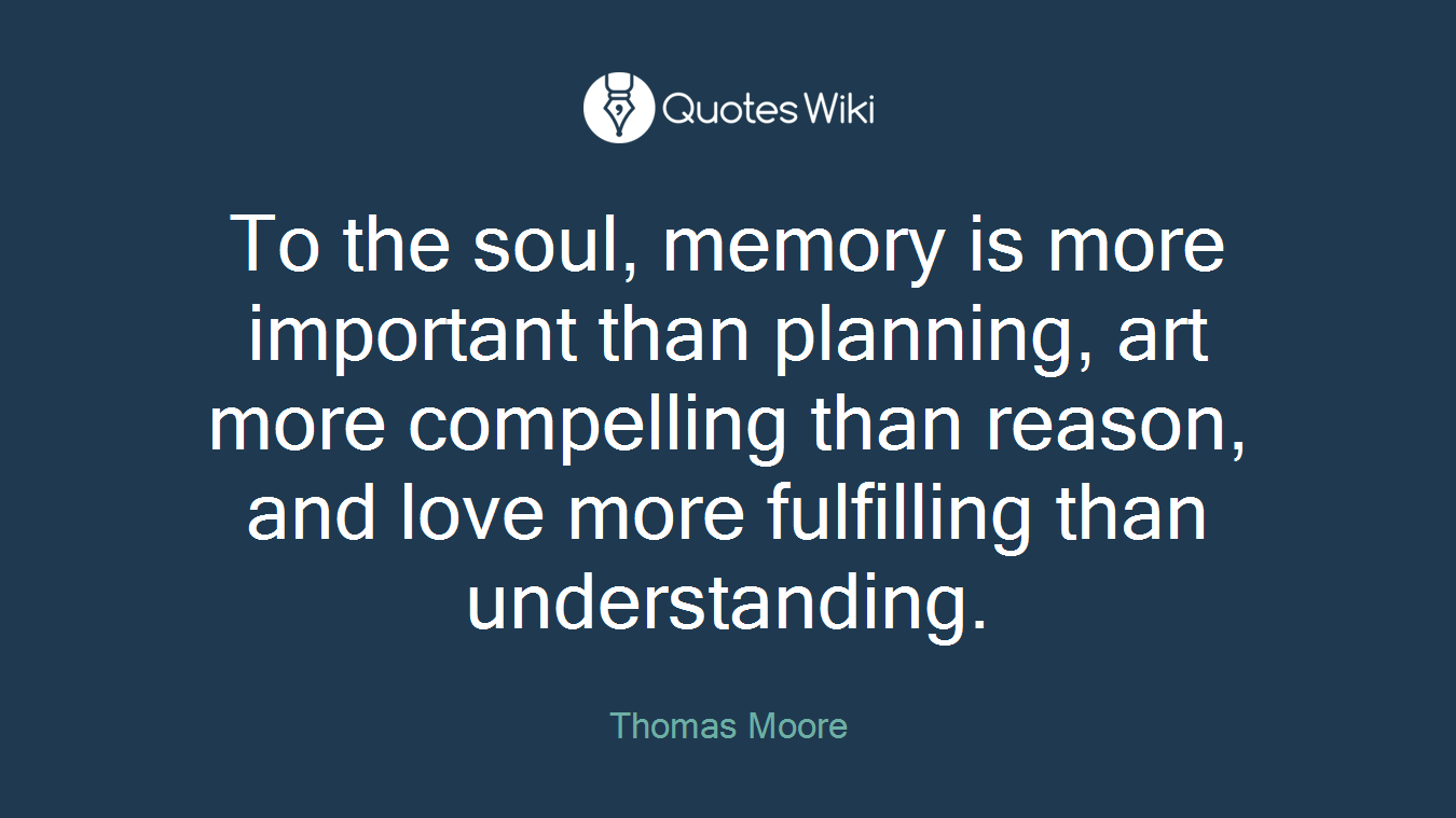 To the soul, memory is more important than planning, art more compelling than reason, and love more fulfilling than understanding.