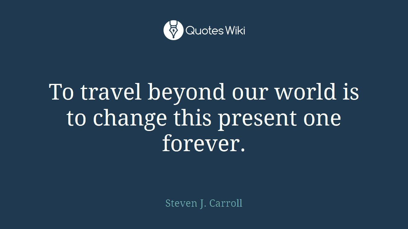 To travel beyond our world is to change this present one forever.