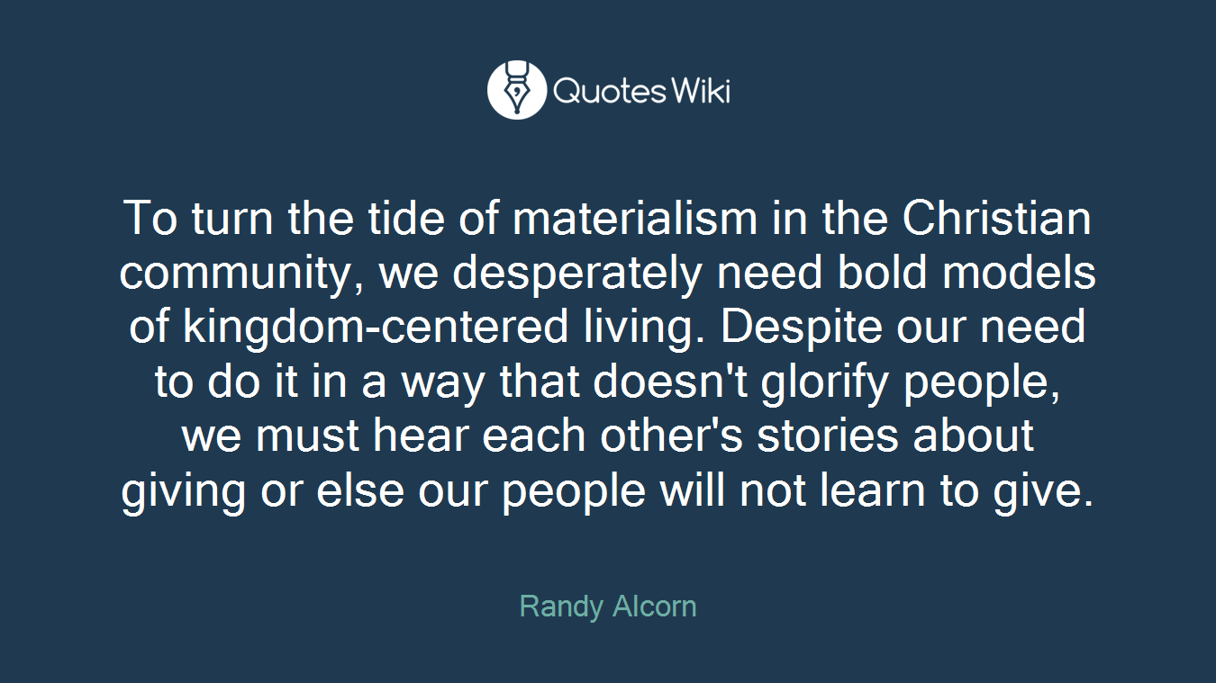 To turn the tide of materialism in the Christian community, we desperately need bold models of kingdom-centered living. Despite our need to do it in a way that doesn't glorify people, we must hear each other's stories about giving or else our people will not learn to give.