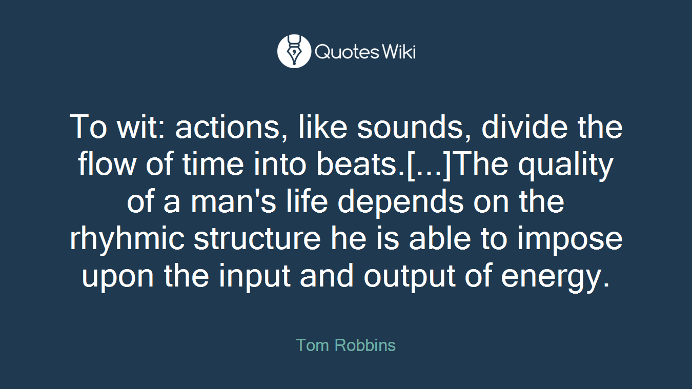 To wit: actions, like sounds, divide the flow of time into beats.[...]The quality of a man's life depends on the rhyhmic structure he is able to impose upon the input and output of energy.