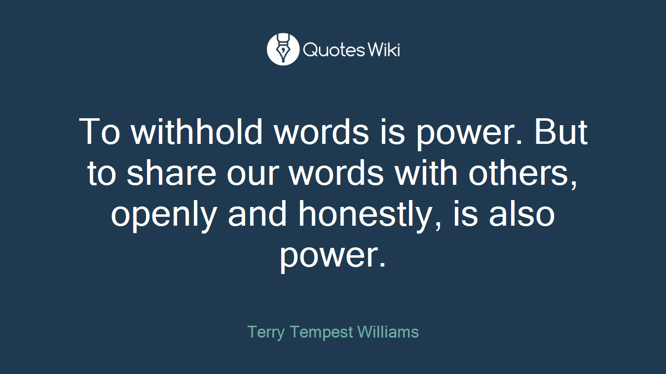 To withhold words is power. But to share our words with others, openly and honestly, is also power.