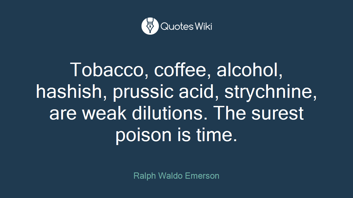 Tobacco, coffee, alcohol, hashish, prussic acid, strychnine, are weak dilutions. The surest poison is time.