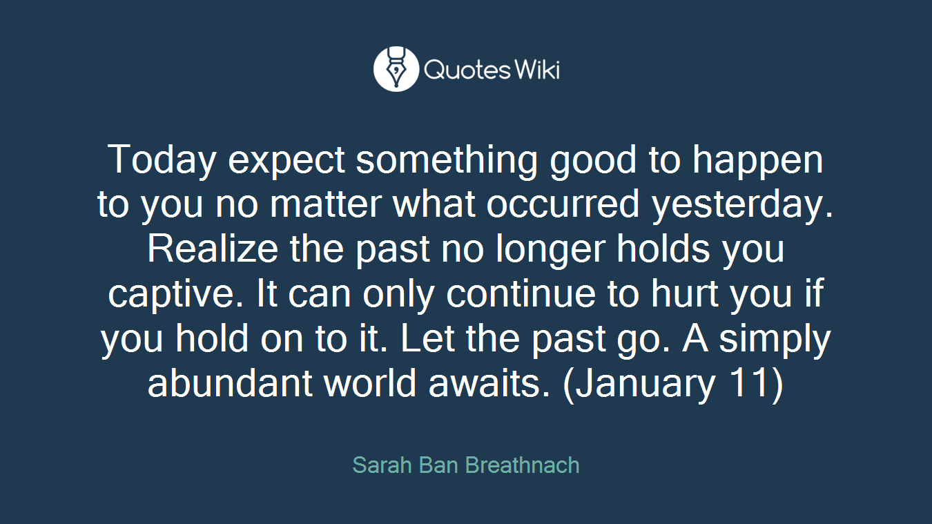 Today expect something good to happen to you no matter what occurred yesterday. Realize the past no longer holds you captive. It can only continue to hurt you if you hold on to it. Let the past go. A simply abundant world awaits. (January 11)