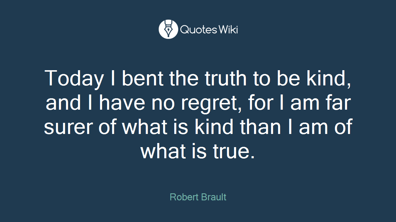 Today I bent the truth to be kind, and I have no regret, for I am far surer of what is kind than I am of what is true.