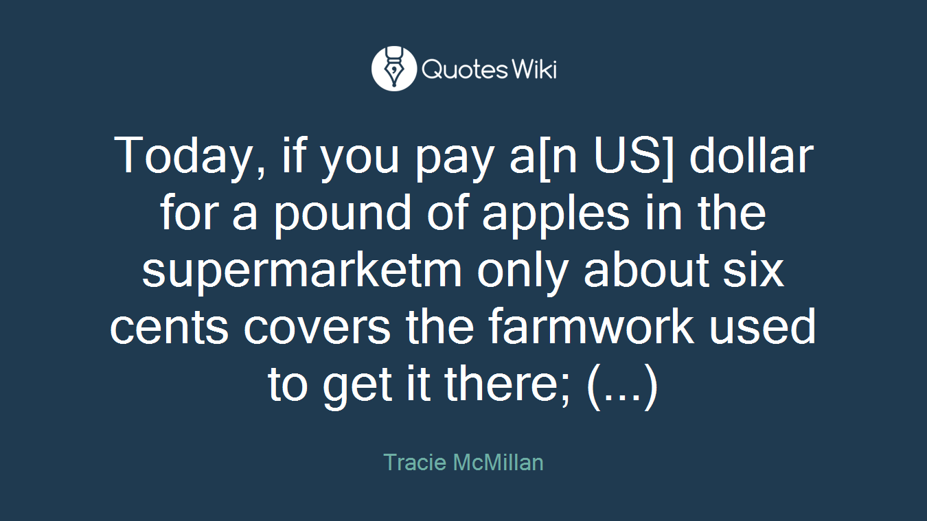 Today, if you pay a[n US] dollar for a pound of apples in the supermarketm only about six cents covers the farmwork used to get it there; (...)