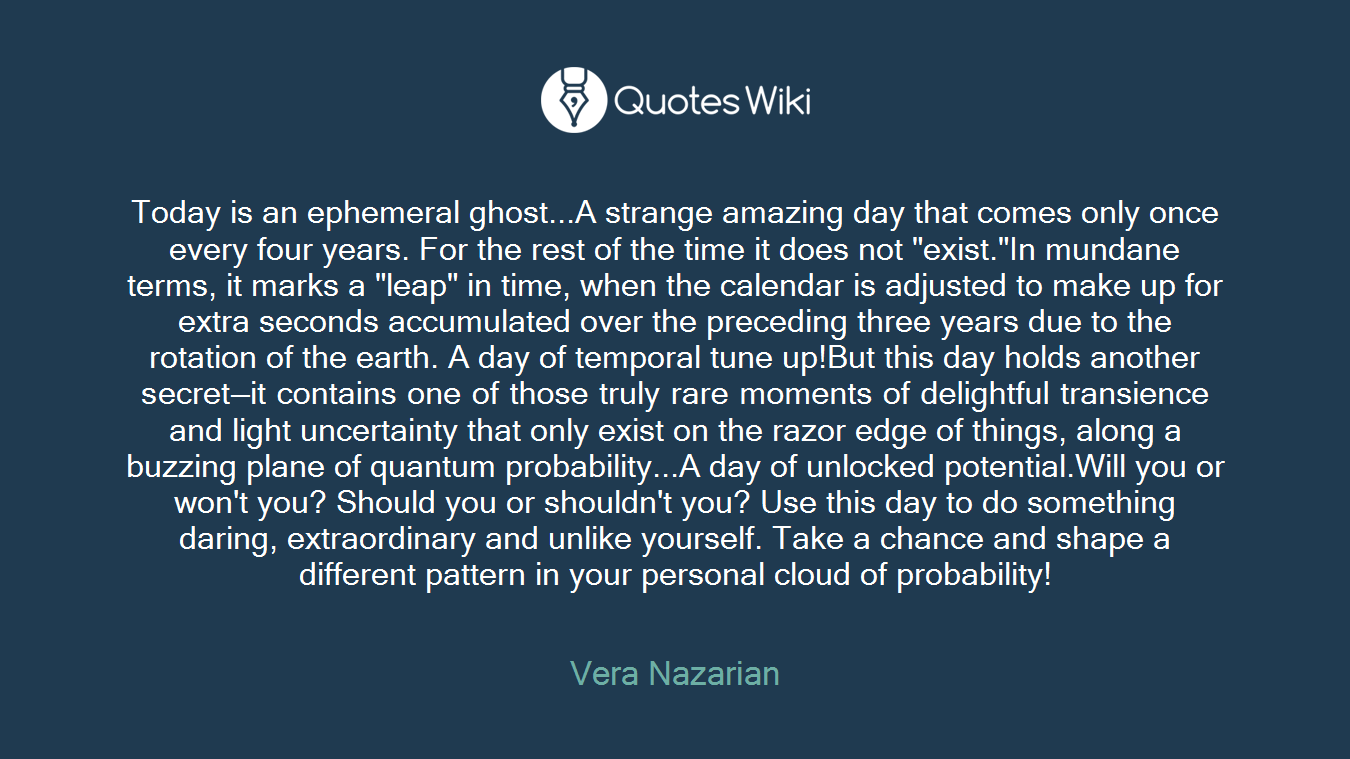 """Today is an ephemeral ghost...A strange amazing day that comes only once every four years. For the rest of the time it does not """"exist.""""In mundane terms, it marks a """"leap"""" in time, when the calendar is adjusted to make up for extra seconds accumulated over the preceding three years due to the rotation of the earth. A day of temporal tune up!But this day holds another secret—it contains one of those truly rare moments of delightful transience and light uncertainty that only exist on the razor edge of things, along a buzzing plane of quantum probability...A day of unlocked potential.Will you or won't you? Should you or shouldn't you? Use this day to do something daring, extraordinary and unlike yourself. Take a chance and shape a different pattern in your personal cloud of probability!"""