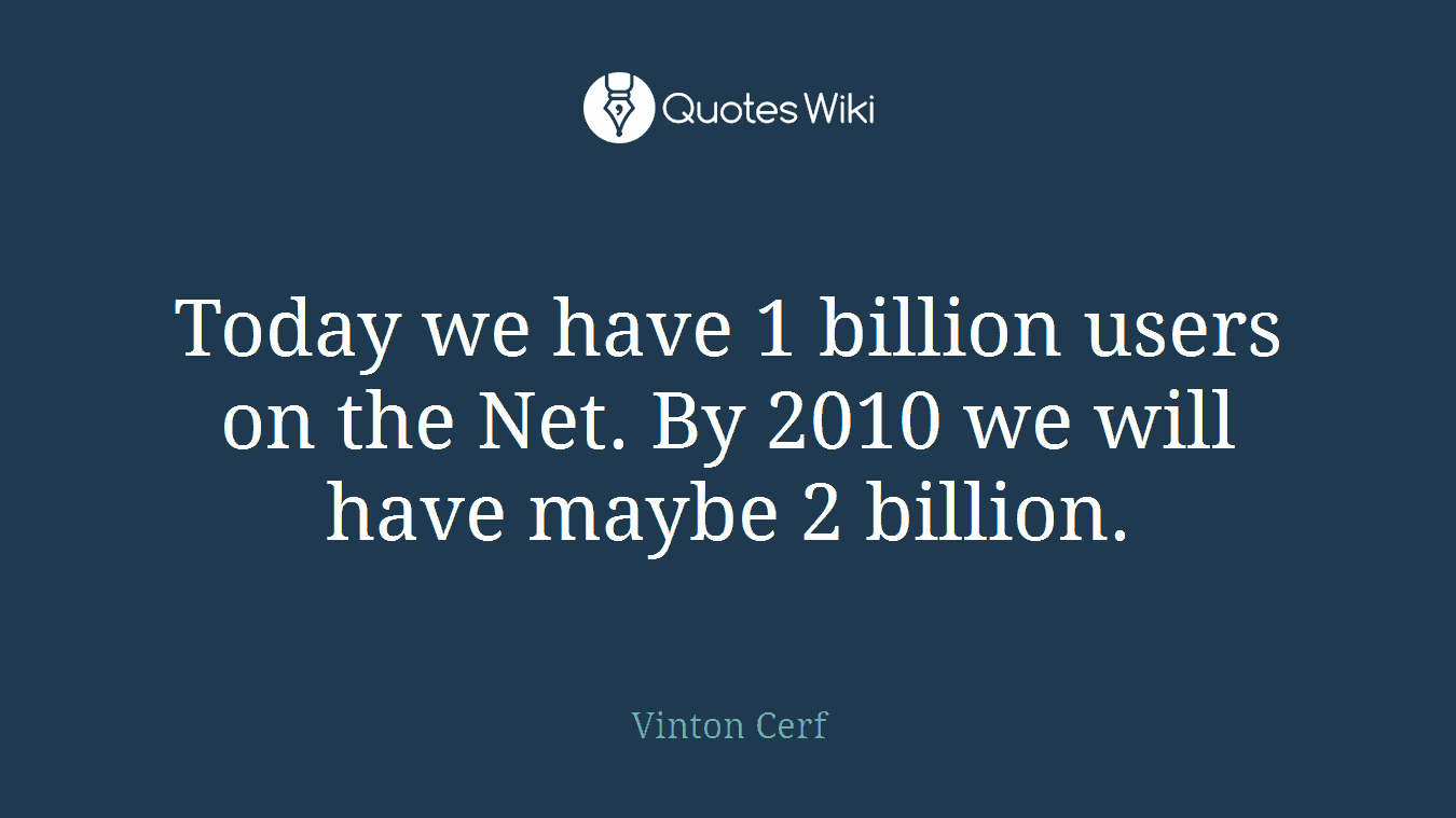 Today we have 1 billion users on the Net. By 2010 we will have maybe 2 billion.