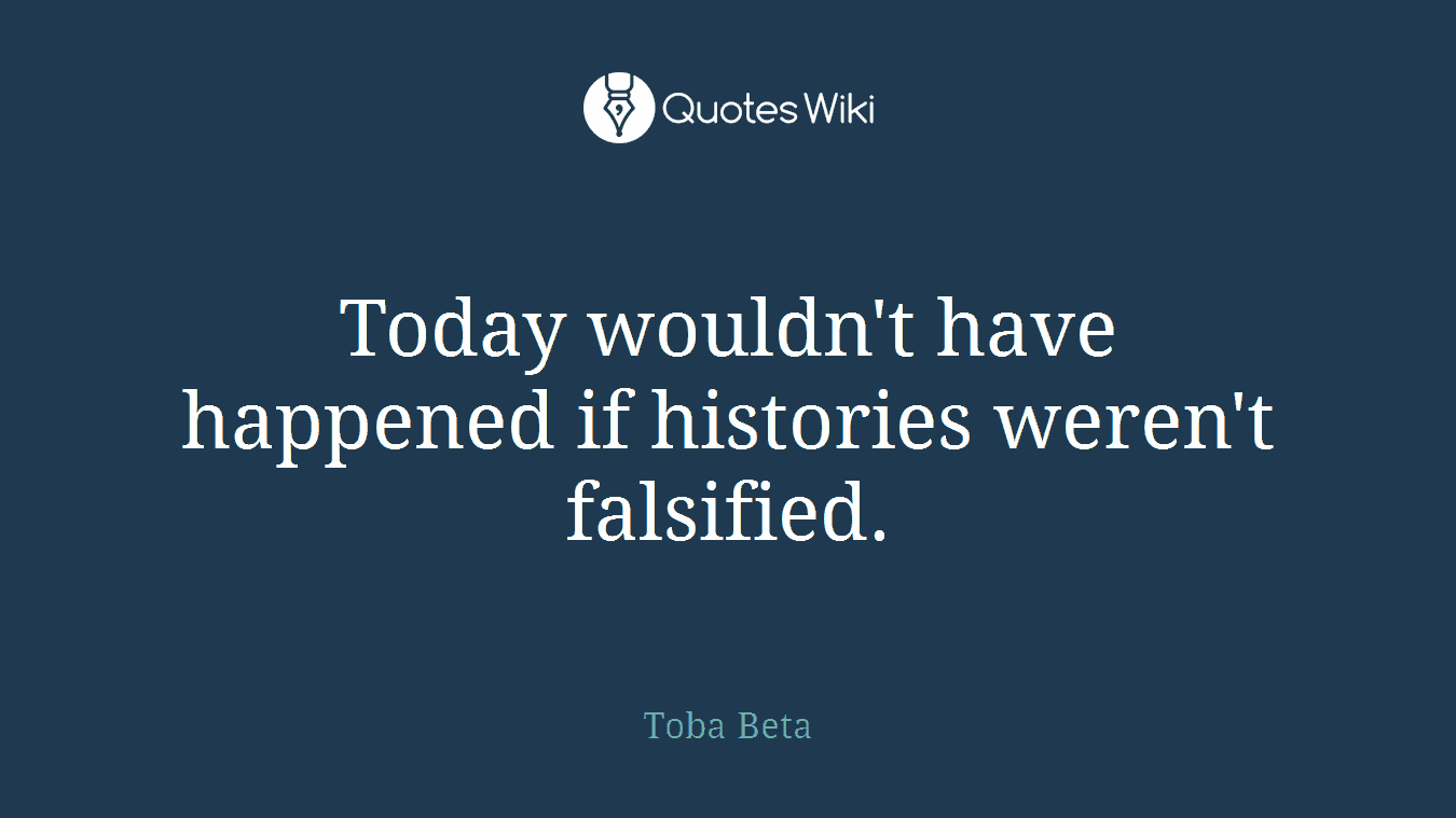 Today wouldn't have happened if histories weren't falsified.