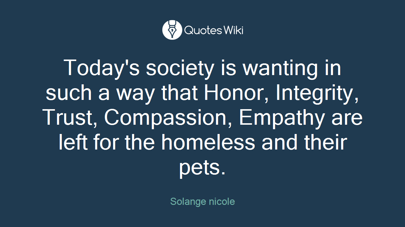Today's society is wanting in such a way that Honor, Integrity, Trust, Compassion, Empathy are left for the homeless and their pets.