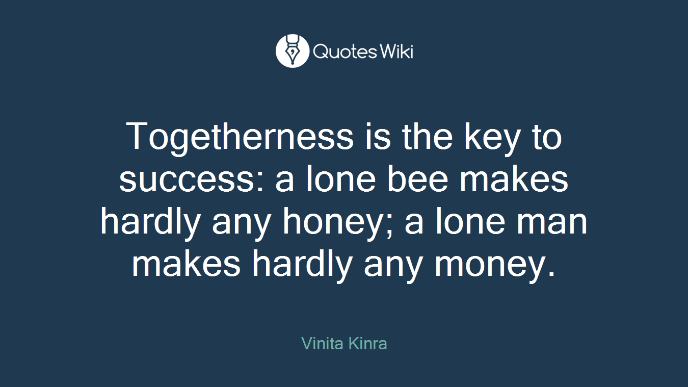 Togetherness is the key to success: a lone bee makes hardly any honey; a lone man makes hardly any money.