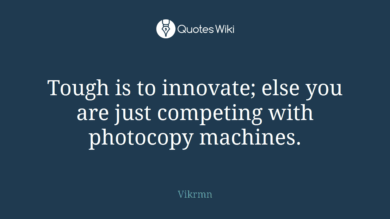 Tough is to innovate; else you are just competing with photocopy machines.