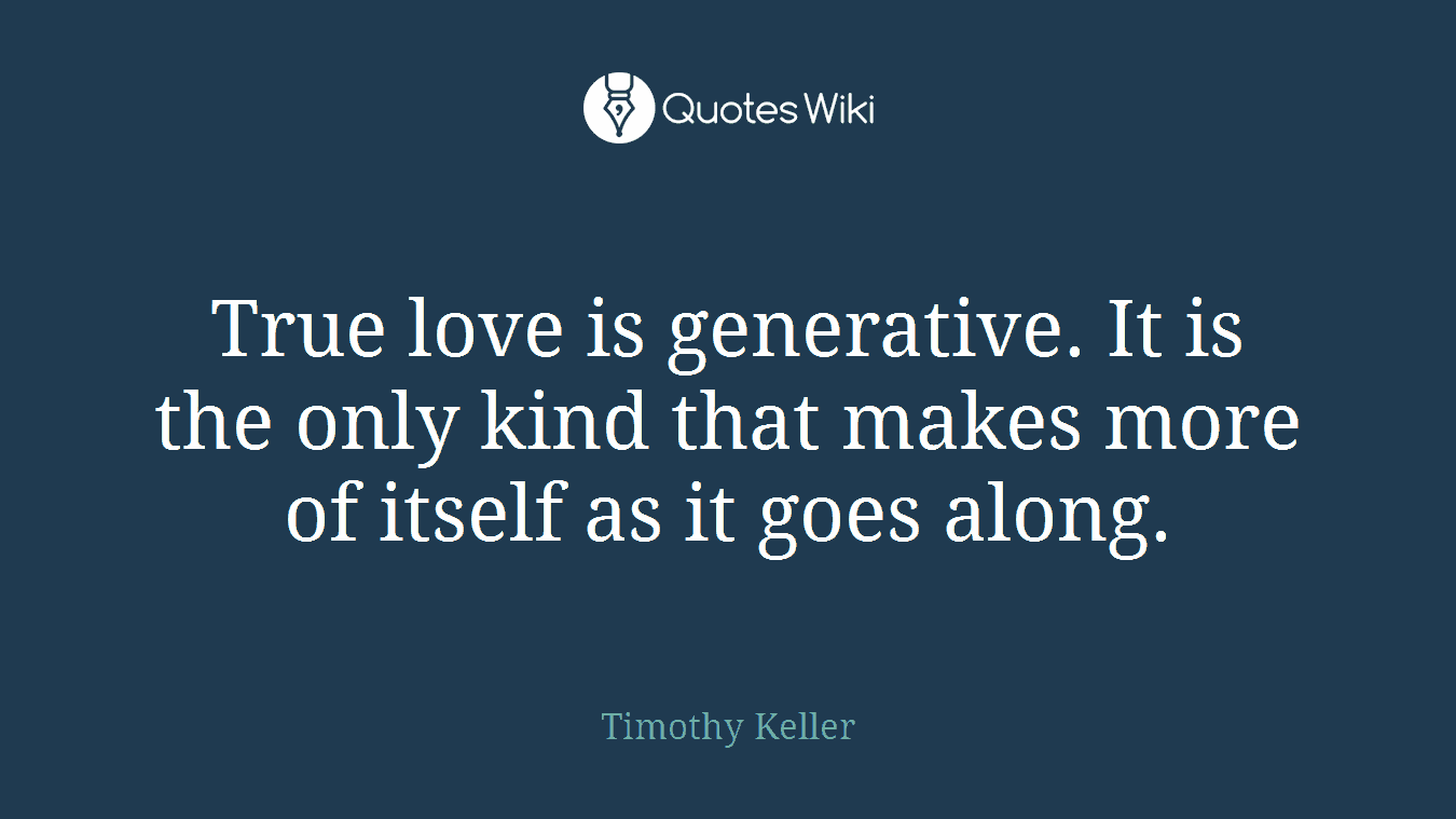 True love is generative. It is the only kind that makes more of itself as it goes along.