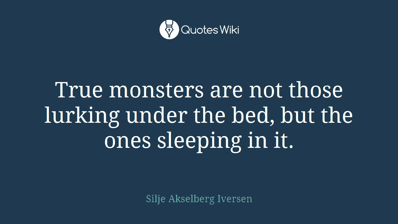 True monsters are not those lurking under the bed, but the ones sleeping in it.