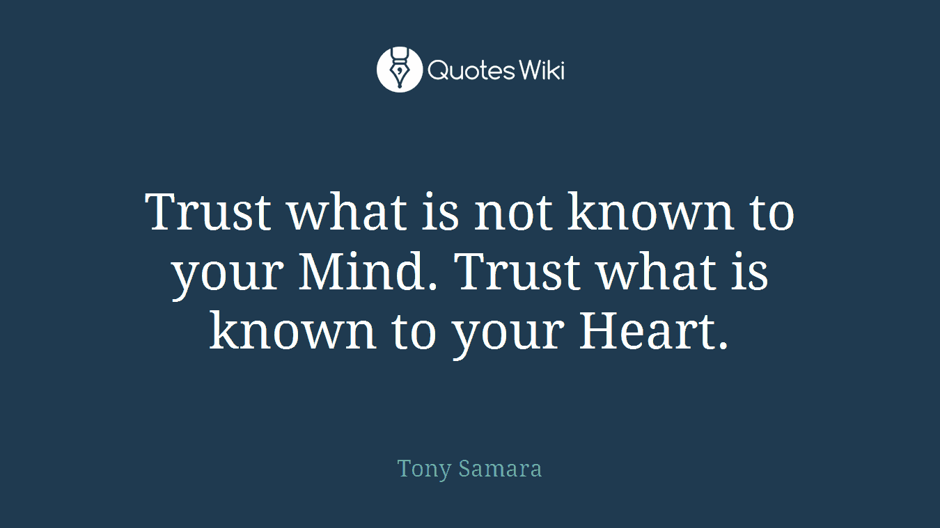 Trust what is not known to your Mind. Trust what is known to your Heart.