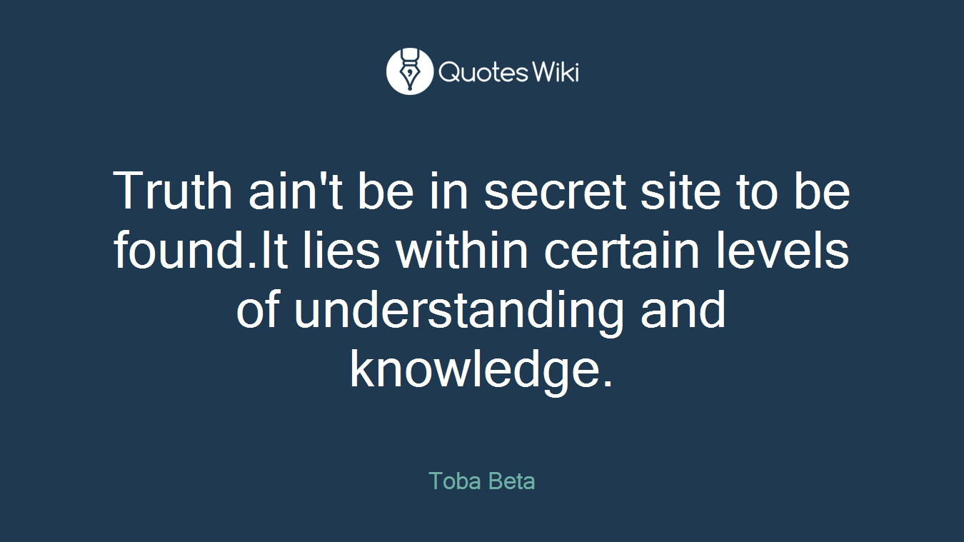 Truth ain't be in secret site to be found.It lies within certain levels of understanding and knowledge.