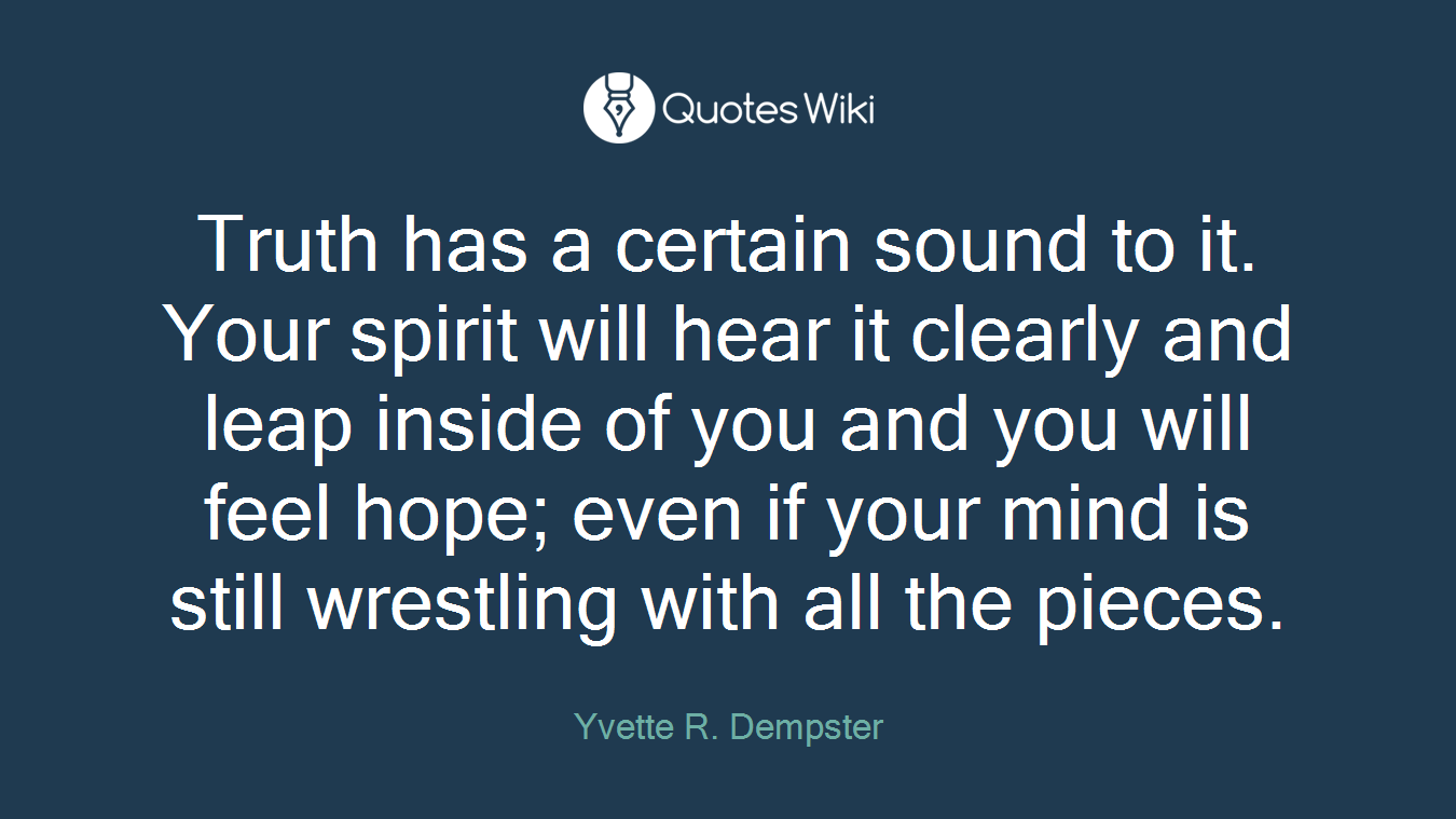 Truth has a certain sound to it. Your spirit will hear it clearly and leap inside of you and you will feel hope; even if your mind is still wrestling with all the pieces.