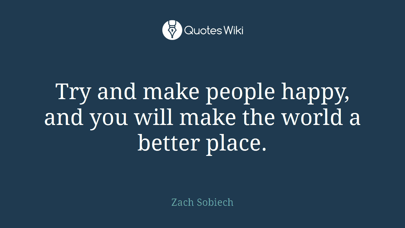 Try and make people happy, and you will make the world a better place.