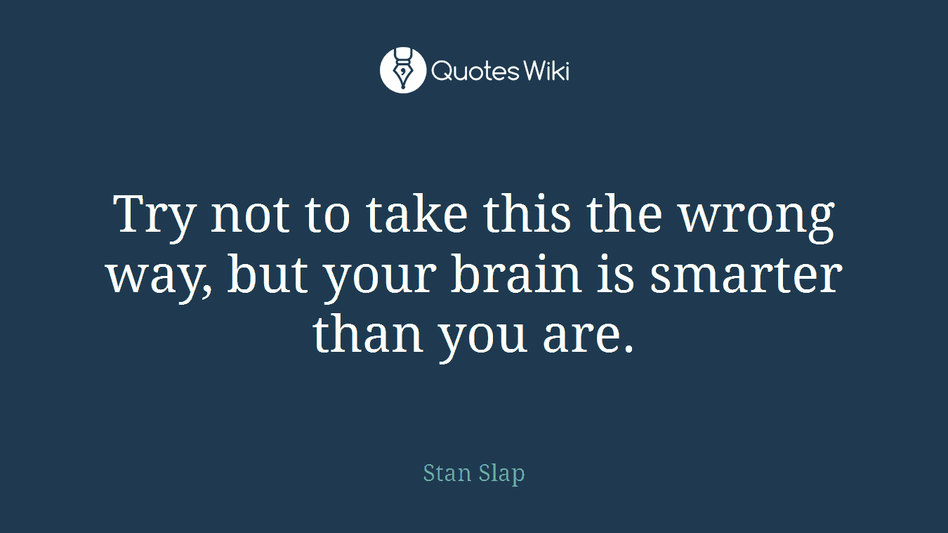 Try not to take this the wrong way, but your brain is smarter than you are.
