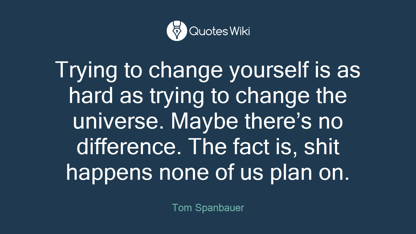 Trying to change yourself is as hard as trying to change the universe. Maybe there's no difference. The fact is, shit happens none of us plan on.