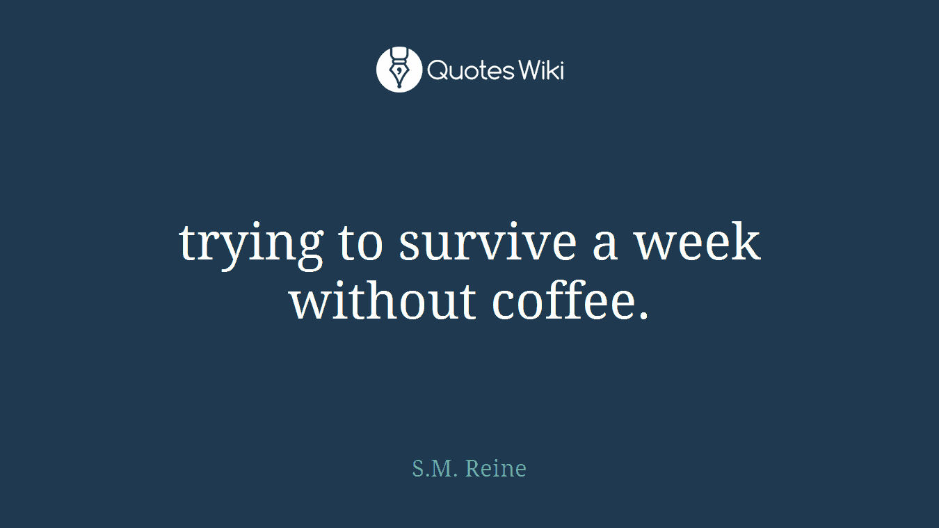 trying to survive a week without coffee.
