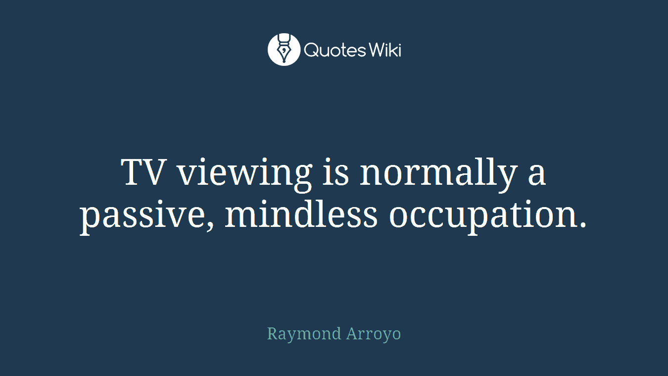 TV viewing is normally a passive, mindless occupation.