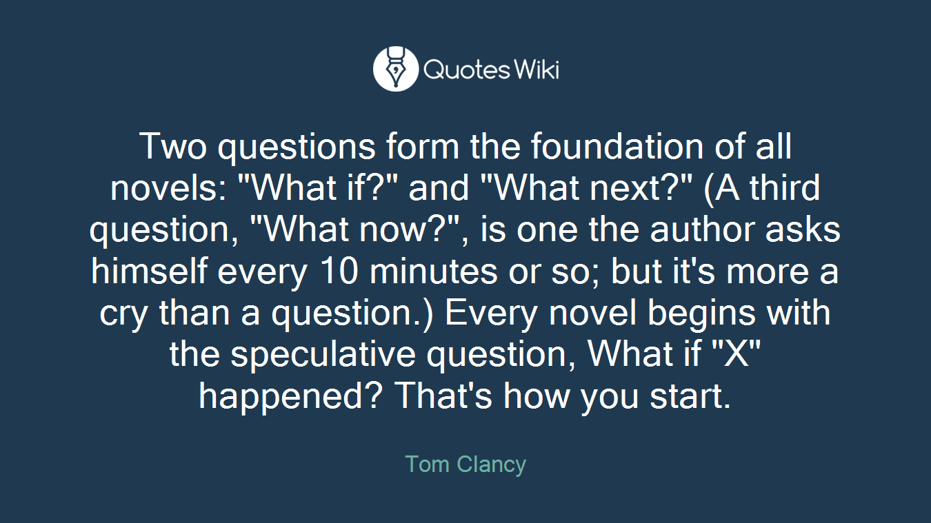"""Two questions form the foundation of all novels: """"What if?"""" and """"What next?"""" (A third question, """"What now?"""", is one the author asks himself every 10 minutes or so; but it's more a cry than a question.) Every novel begins with the speculative question, What if """"X"""" happened? That's how you start."""