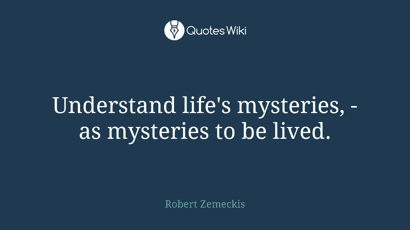 Understand Lifes Mysteries As Mysteries To