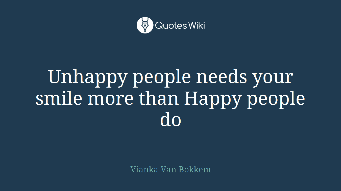 Unhappy people needs your smile more than Happy people do