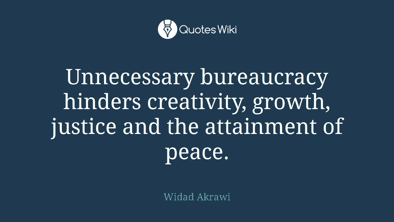 Unnecessary bureaucracy hinders creativity, growth, justice and the attainment of peace.