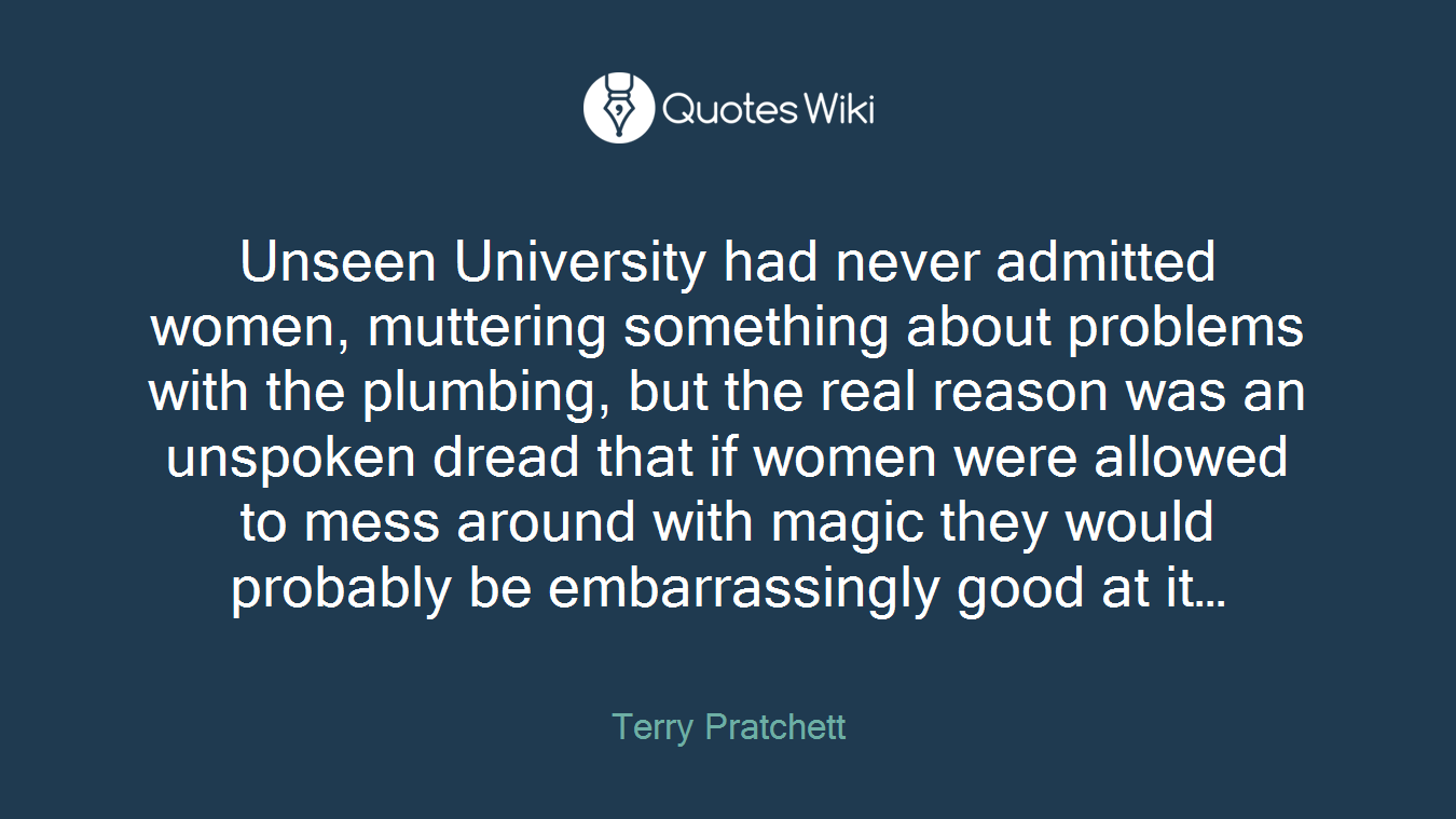 Unseen University had never admitted women, muttering something about problems with the plumbing, but the real reason was an unspoken dread that if women were allowed to mess around with magic they would probably be embarrassingly good at it…