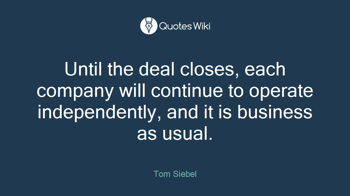 Until the deal closes, each company will continue to operate independently, and it is business as usual.