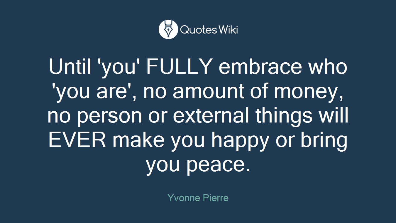 Until 'you' FULLY embrace who 'you are', no amount of money, no person or external things will EVER make you happy or bring you peace.
