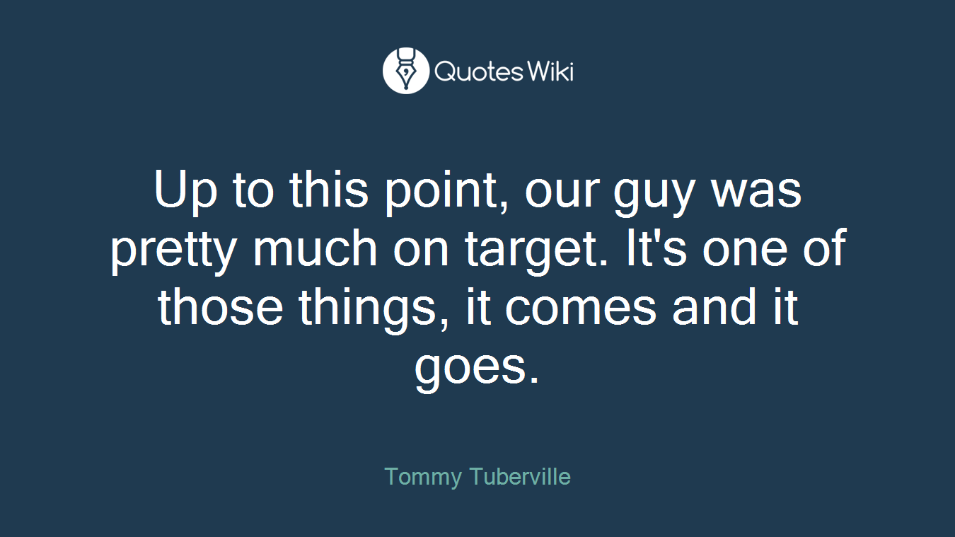 Up to this point, our guy was pretty much on target. It's one of those things, it comes and it goes.