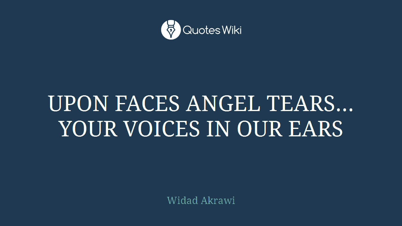 UPON FACES ANGEL TEARS... YOUR VOICES IN OUR EARS