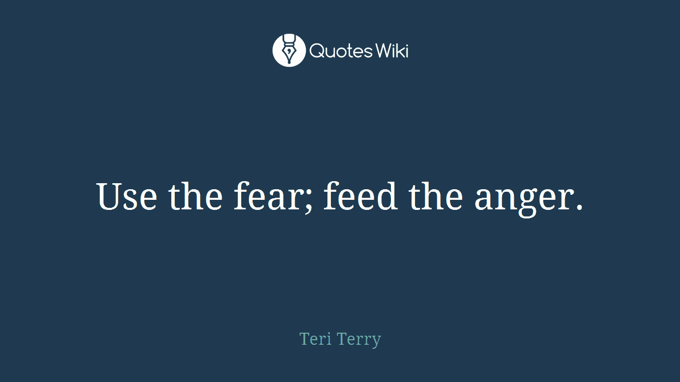 Use the fear; feed the anger.